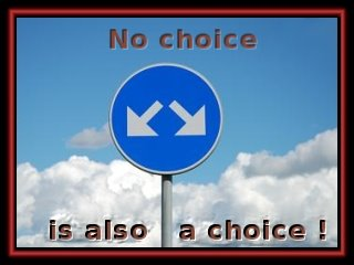 "No choice ...... also a choices! - ""Without vision we perish""."